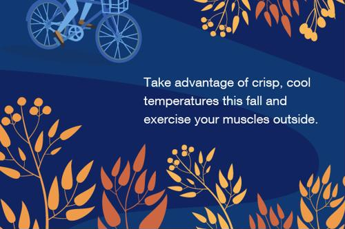 Take advantage of crisp, cool temperatures this fall and exercise your muscles outside.